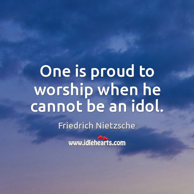 One is proud to worship when he cannot be an idol. Image