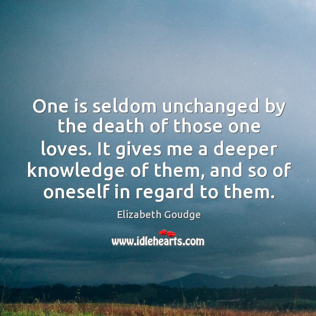 One is seldom unchanged by the death of those one loves. It Elizabeth Goudge Picture Quote