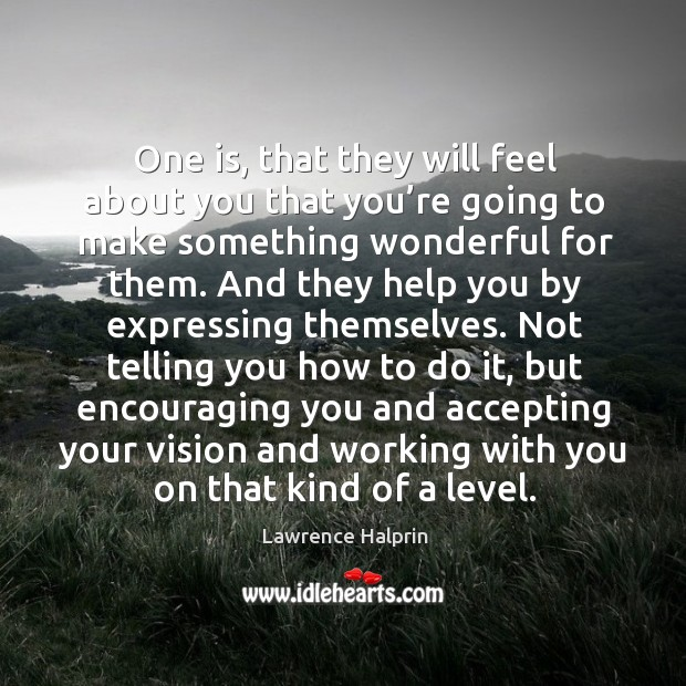 One is, that they will feel about you that you're going to make something wonderful for them. Lawrence Halprin Picture Quote