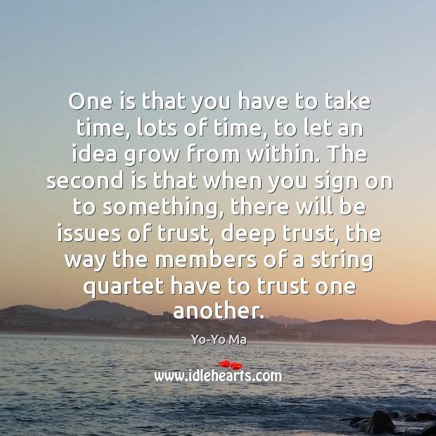One is that you have to take time, lots of time, to let an idea grow from within. Image