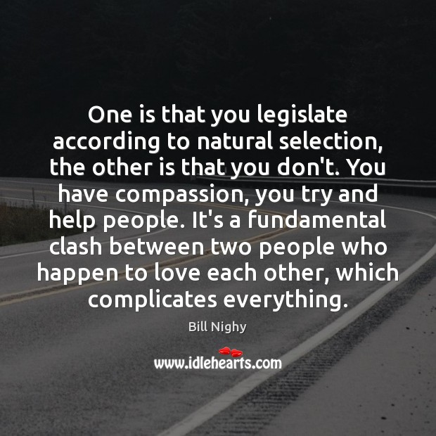 One is that you legislate according to natural selection, the other is Bill Nighy Picture Quote