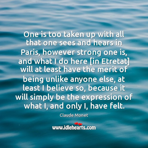 One is too taken up with all that one sees and hears Claude Monet Picture Quote