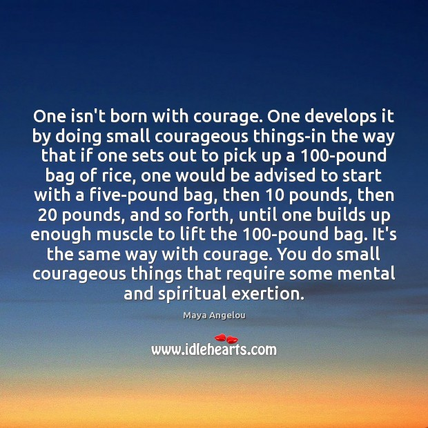 Image, One isn't born with courage. One develops it by doing small courageous