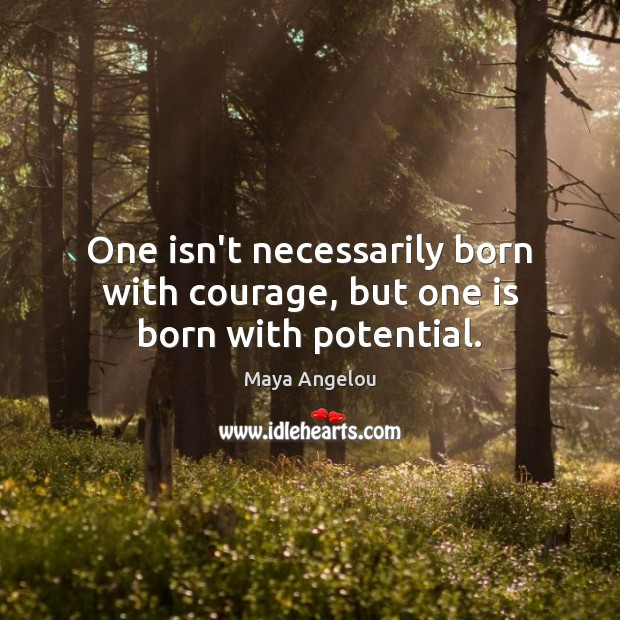 Image, One isn't necessarily born with courage, but one is born with potential.