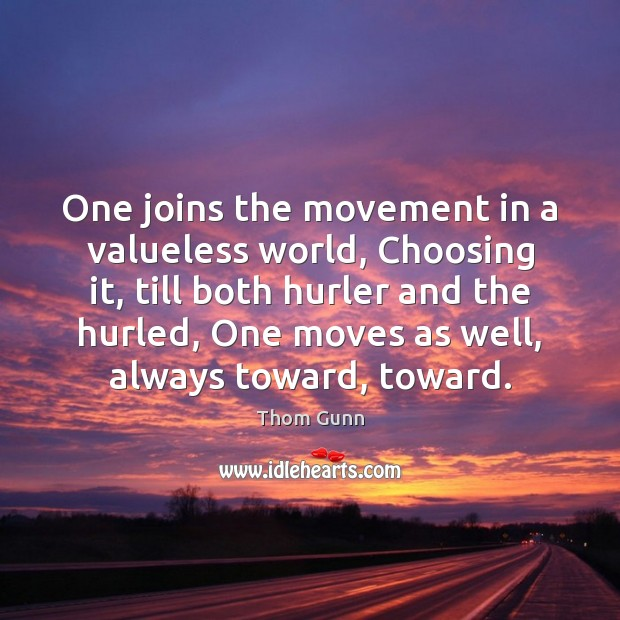 Thom Gunn Picture Quote image saying: One joins the movement in a valueless world, Choosing it, till both