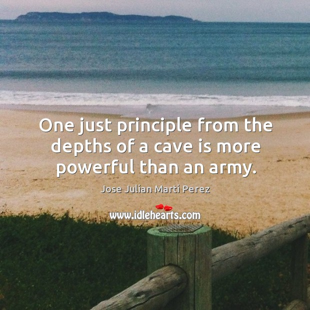One just principle from the depths of a cave is more powerful than an army. Jose Julian Marti Perez Picture Quote