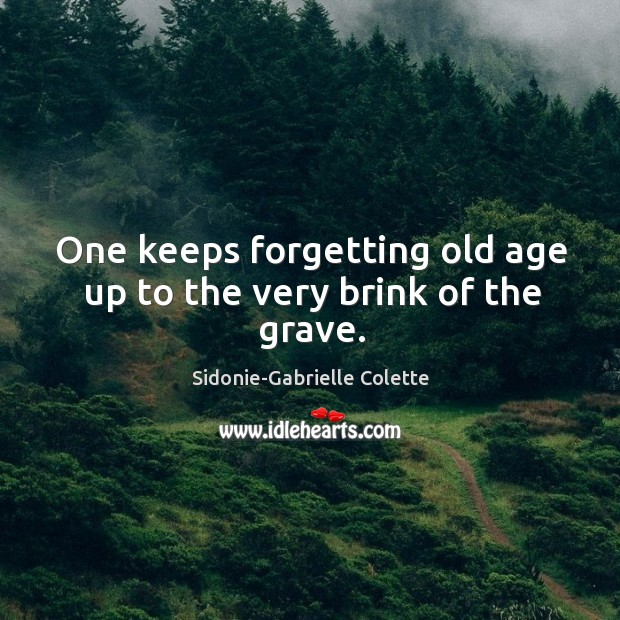 One keeps forgetting old age up to the very brink of the grave. Sidonie-Gabrielle Colette Picture Quote