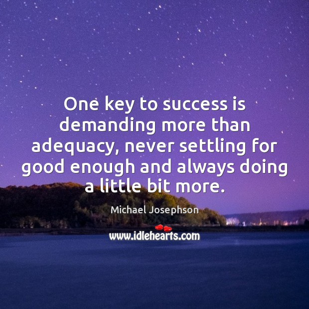 One key to success is demanding more than adequacy, never settling for Michael Josephson Picture Quote