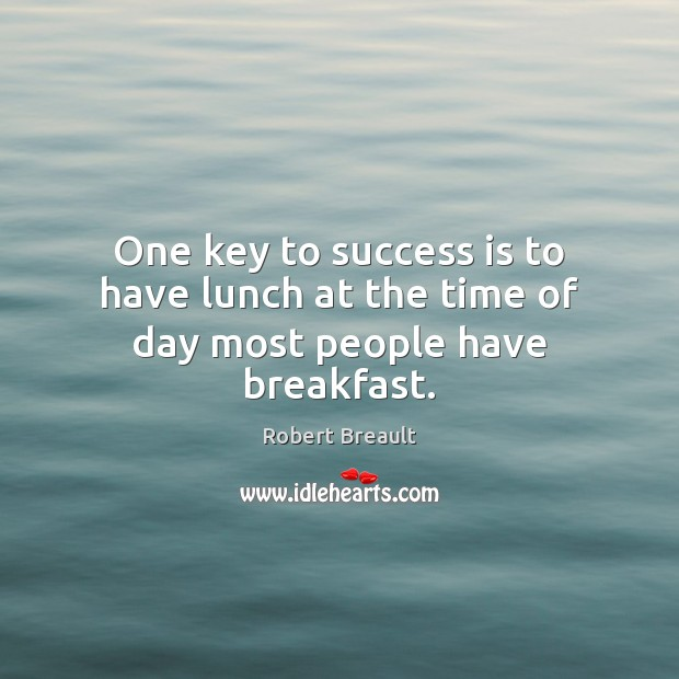 Image, One key to success is to have lunch at the time of day most people have breakfast.