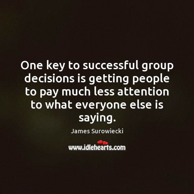One key to successful group decisions is getting people to pay much James Surowiecki Picture Quote
