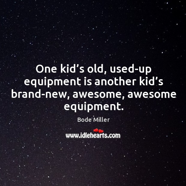 One kid's old, used-up equipment is another kid's brand-new, awesome, awesome equipment. Image