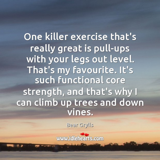 One killer exercise that's really great is pull-ups with your legs out Bear Grylls Picture Quote