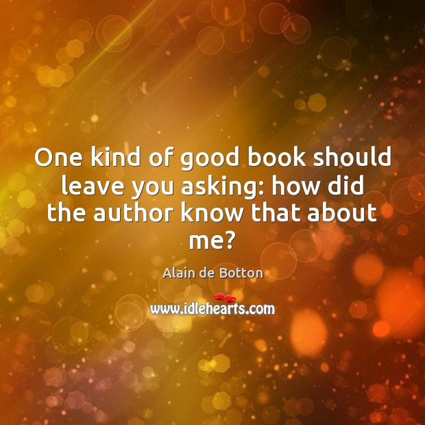 One kind of good book should leave you asking: how did the author know that about me? Alain de Botton Picture Quote