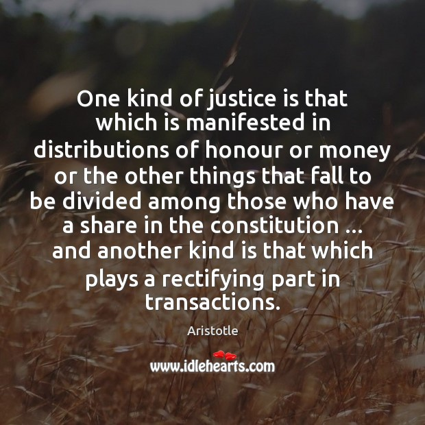 One kind of justice is that which is manifested in distributions of Justice Quotes Image