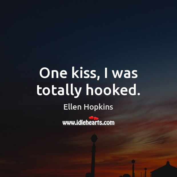One kiss, I was totally hooked. Ellen Hopkins Picture Quote