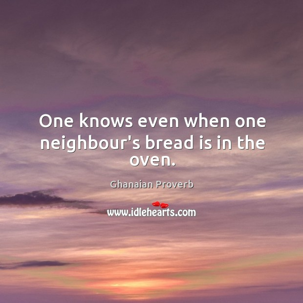 One knows even when one neighbour's bread is in the oven. Ghanaian Proverbs Image