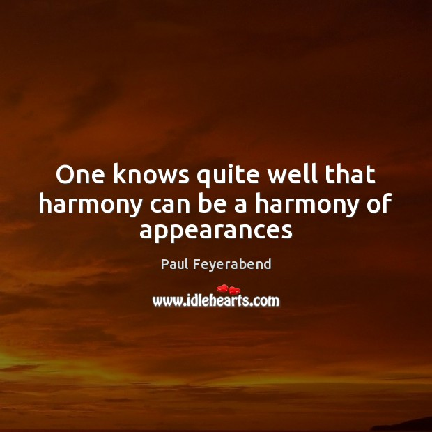 One knows quite well that harmony can be a harmony of appearances Paul Feyerabend Picture Quote