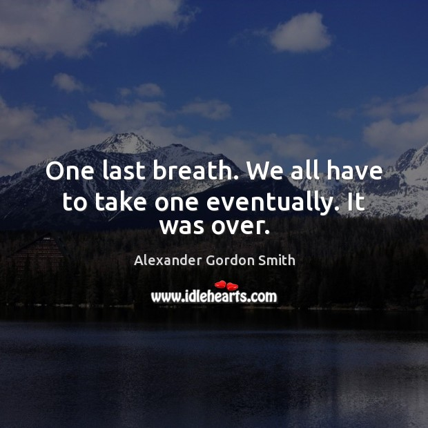 One last breath. We all have to take one eventually. It was over. Image