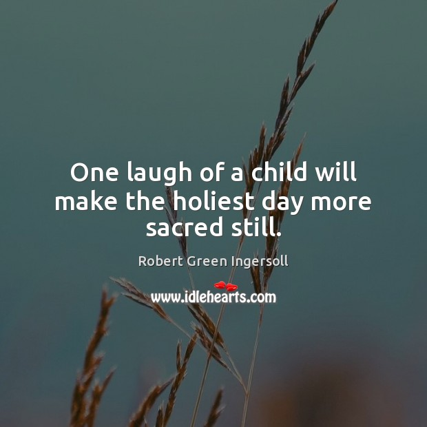 One laugh of a child will make the holiest day more sacred still. Image