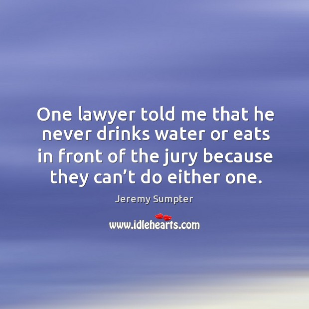 One lawyer told me that he never drinks water or eats in front of the jury because they can't do either one. Image