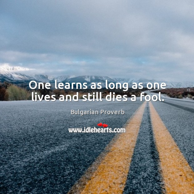 One learns as long as one lives and still dies a fool. Bulgarian Proverbs Image
