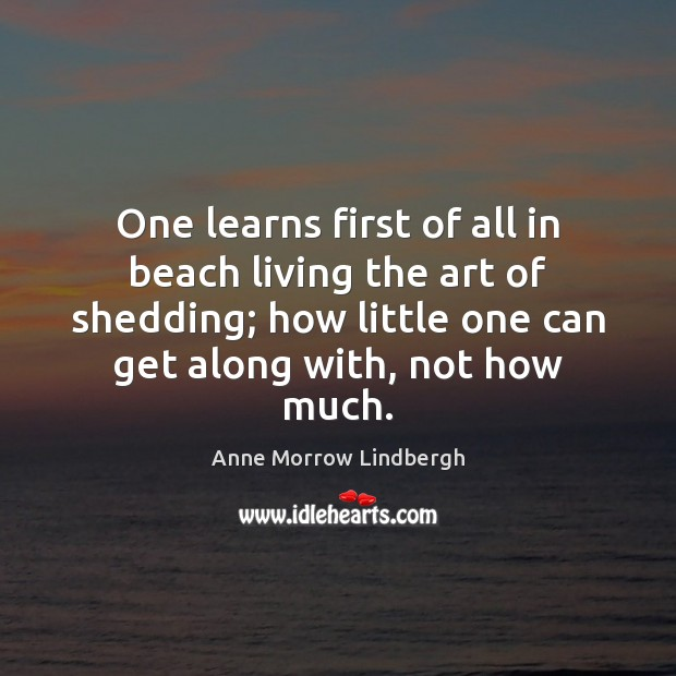 One learns first of all in beach living the art of shedding; Anne Morrow Lindbergh Picture Quote