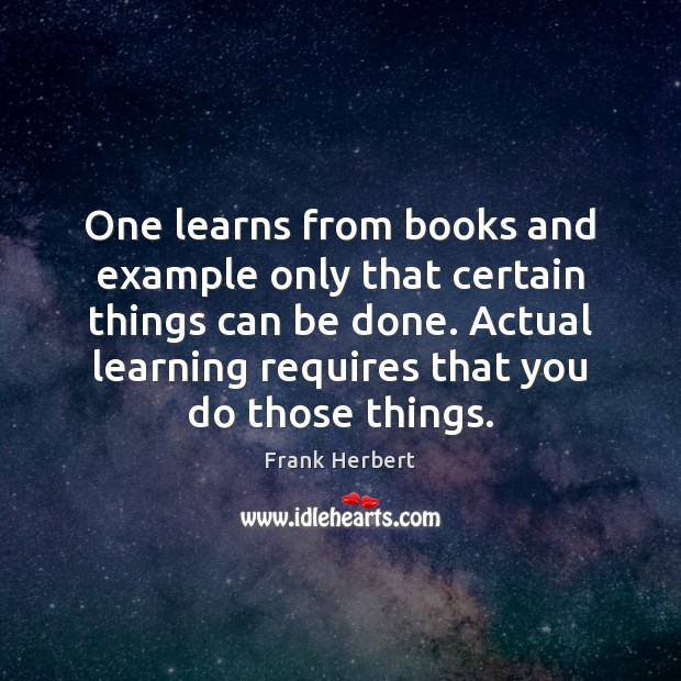 One learns from books and example only that certain things can be Frank Herbert Picture Quote