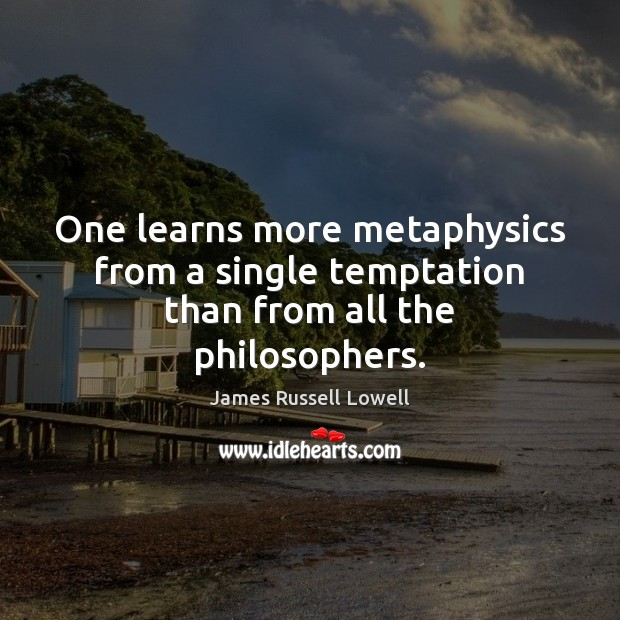One learns more metaphysics from a single temptation than from all the philosophers. James Russell Lowell Picture Quote