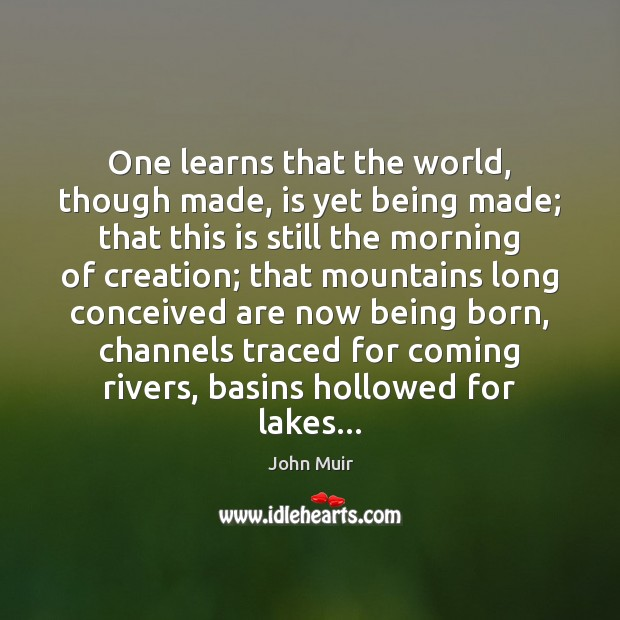 One learns that the world, though made, is yet being made; that Image