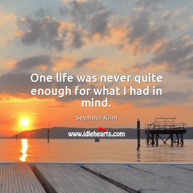 One life was never quite enough for what I had in mind. Image
