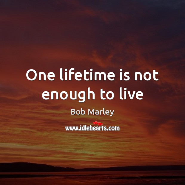 One lifetime is not enough to live Image