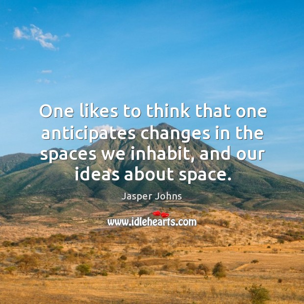 One likes to think that one anticipates changes in the spaces we Image