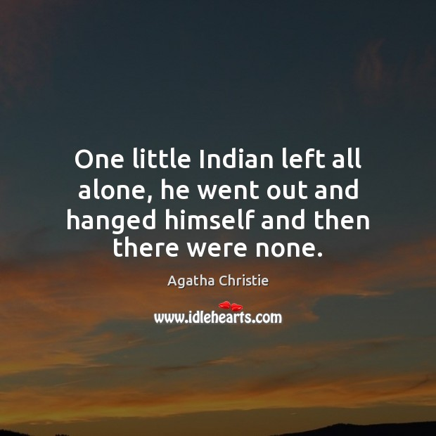 One little Indian left all alone, he went out and hanged himself and then there were none. Agatha Christie Picture Quote