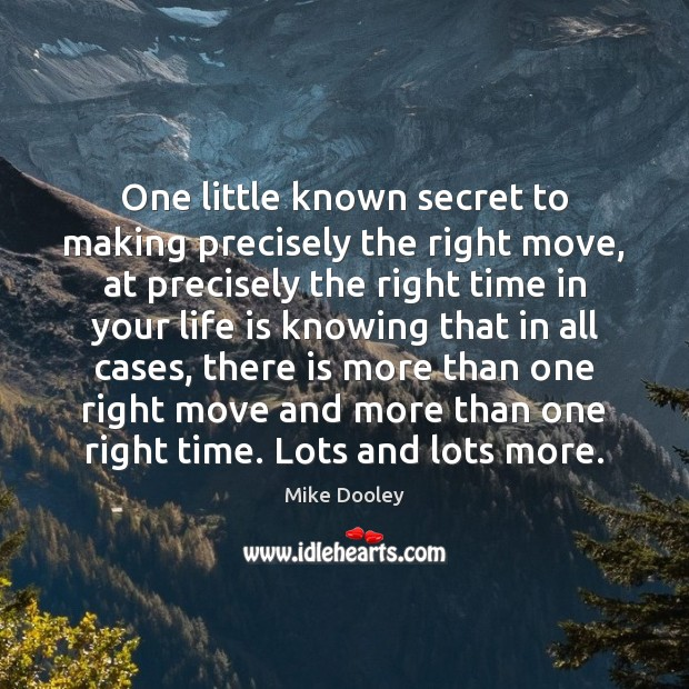 One little known secret to making precisely the right move, at precisely Mike Dooley Picture Quote