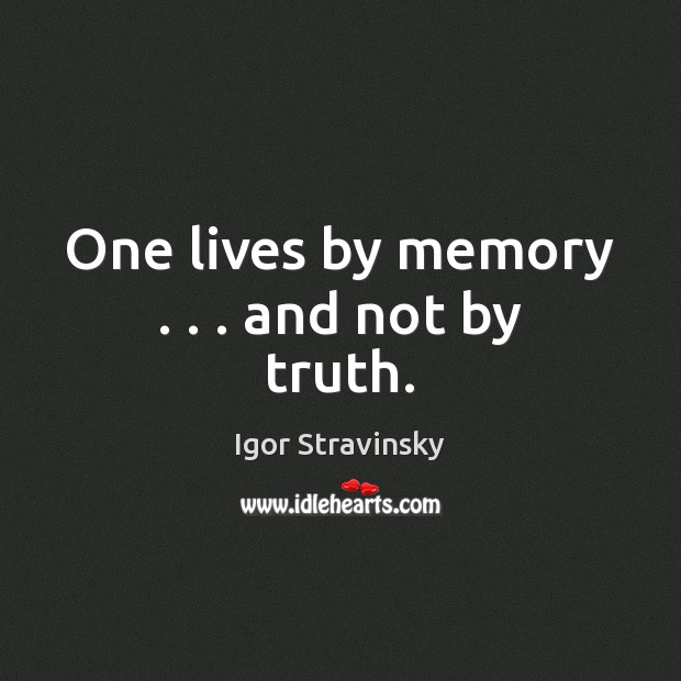 One lives by memory . . . and not by truth. Igor Stravinsky Picture Quote