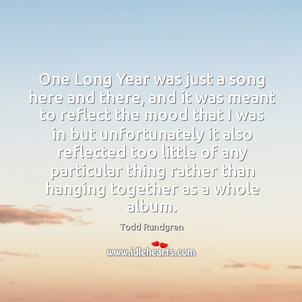 One long year was just a song here and there, and it was meant to reflect the mood that I was in but unfortunately Todd Rundgren Picture Quote