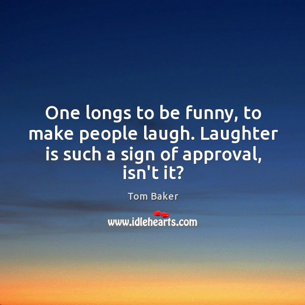 One longs to be funny, to make people laugh. Laughter is such Tom Baker Picture Quote
