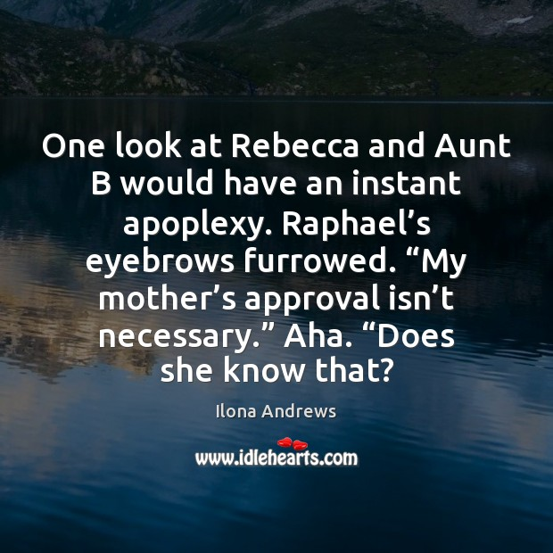 One look at Rebecca and Aunt B would have an instant apoplexy. Approval Quotes Image