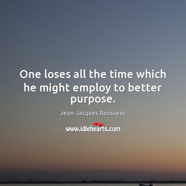 One loses all the time which he might employ to better purpose. Jean-Jacques Rousseau Picture Quote