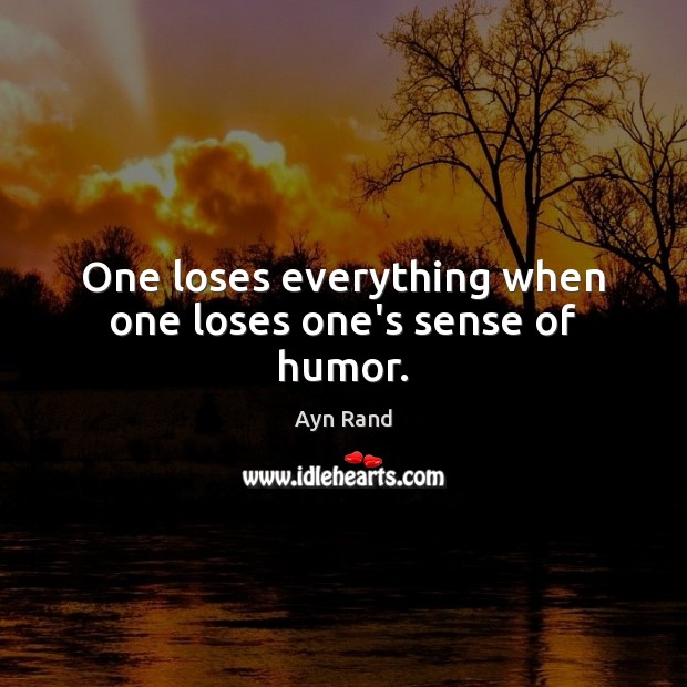 One loses everything when one loses one's sense of humor. Ayn Rand Picture Quote