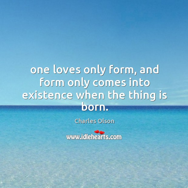 One loves only form, and form only comes into existence when the thing is born. Image