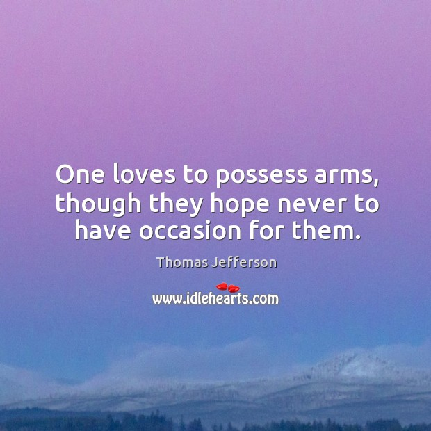 Image, One loves to possess arms, though they hope never to have occasion for them.