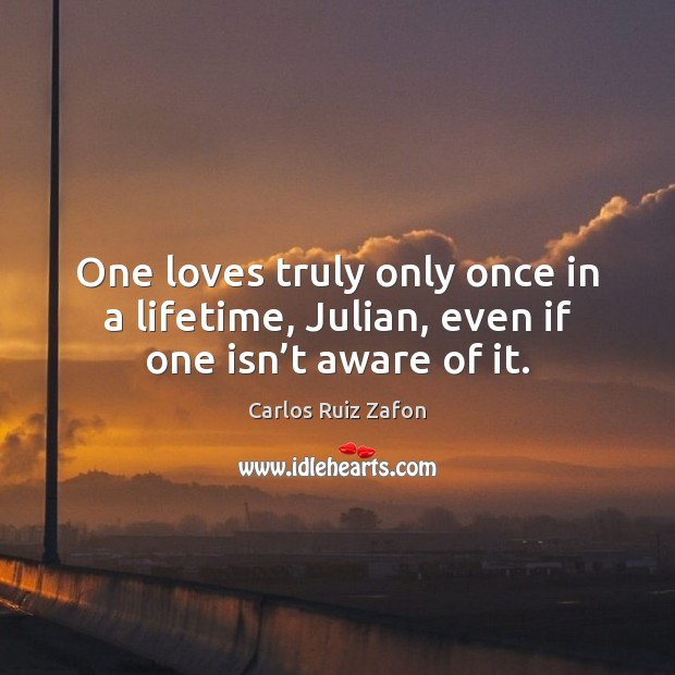 Image, One loves truly only once in a lifetime, Julian, even if one isn't aware of it.