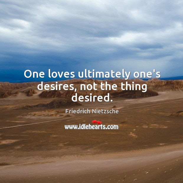 Image, One loves ultimately one's desires, not the thing desired.