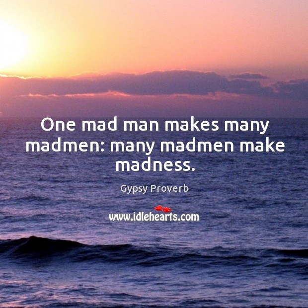 One mad man makes many madmen: many madmen make madness. Gypsy Proverbs Image