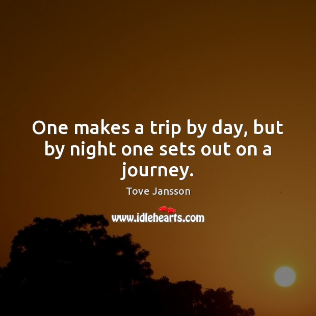 One makes a trip by day, but by night one sets out on a journey. Tove Jansson Picture Quote