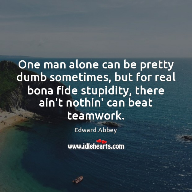 One man alone can be pretty dumb sometimes, but for real bona Teamwork Quotes Image
