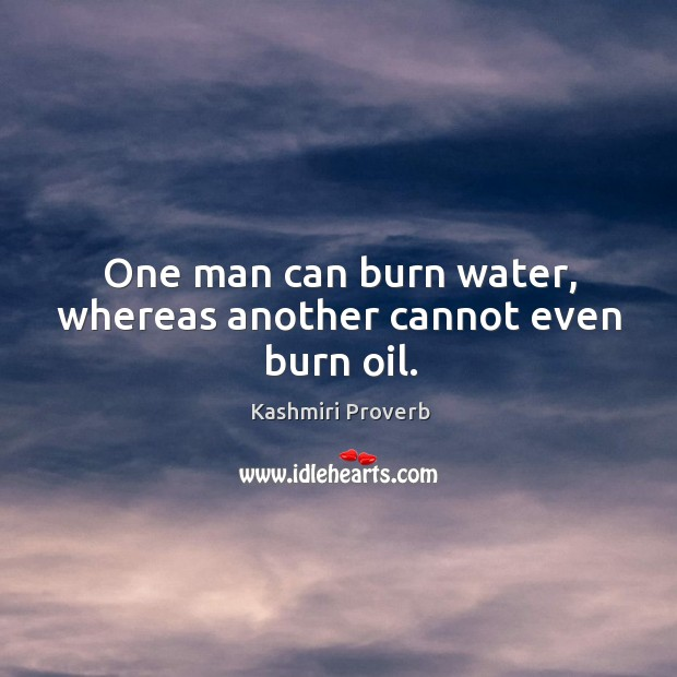 One man can burn water, whereas another cannot even burn oil. Kashmiri Proverbs Image