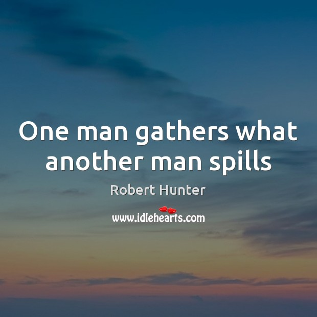 One man gathers what another man spills Image