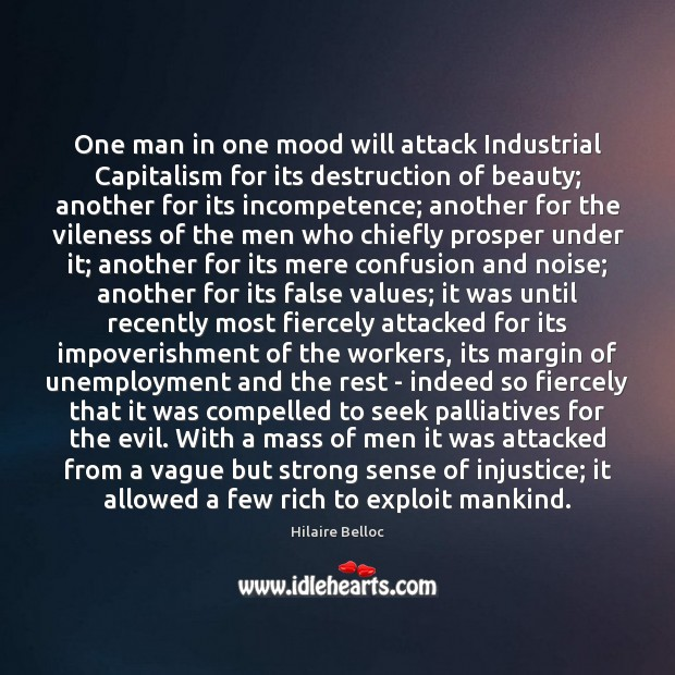 One man in one mood will attack Industrial Capitalism for its destruction Hilaire Belloc Picture Quote